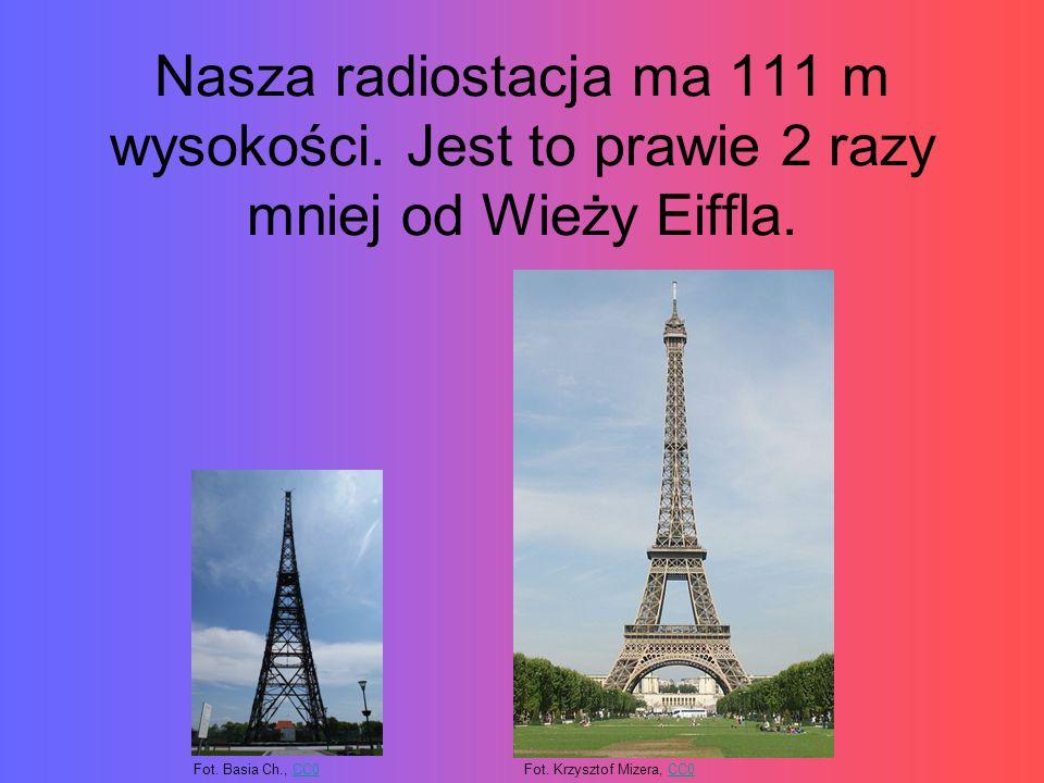 Nasza radiostacja ma 111 m wysokości.Jest to prawie 2 razy mniej od Wieży Eiffla.