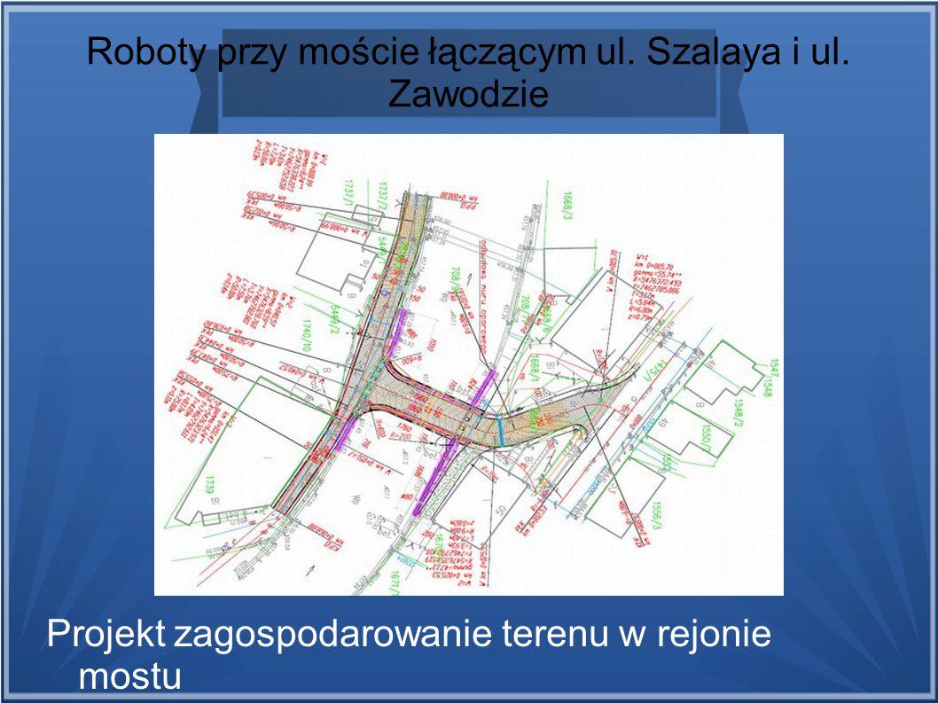 Roboty przy moście łączącym ul. Szalaya i ul. Zawodzie Projekt zagospodarowanie terenu w rejonie mostu