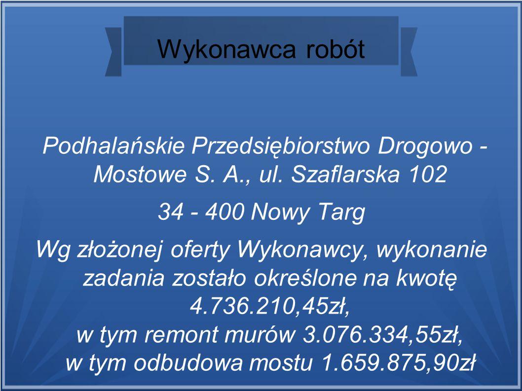 Wykonawca robót Podhalańskie Przedsiębiorstwo Drogowo - Mostowe S. A., ul. Szaflarska 102 34 - 400 Nowy Targ Wg złożonej oferty Wykonawcy, wykonanie z