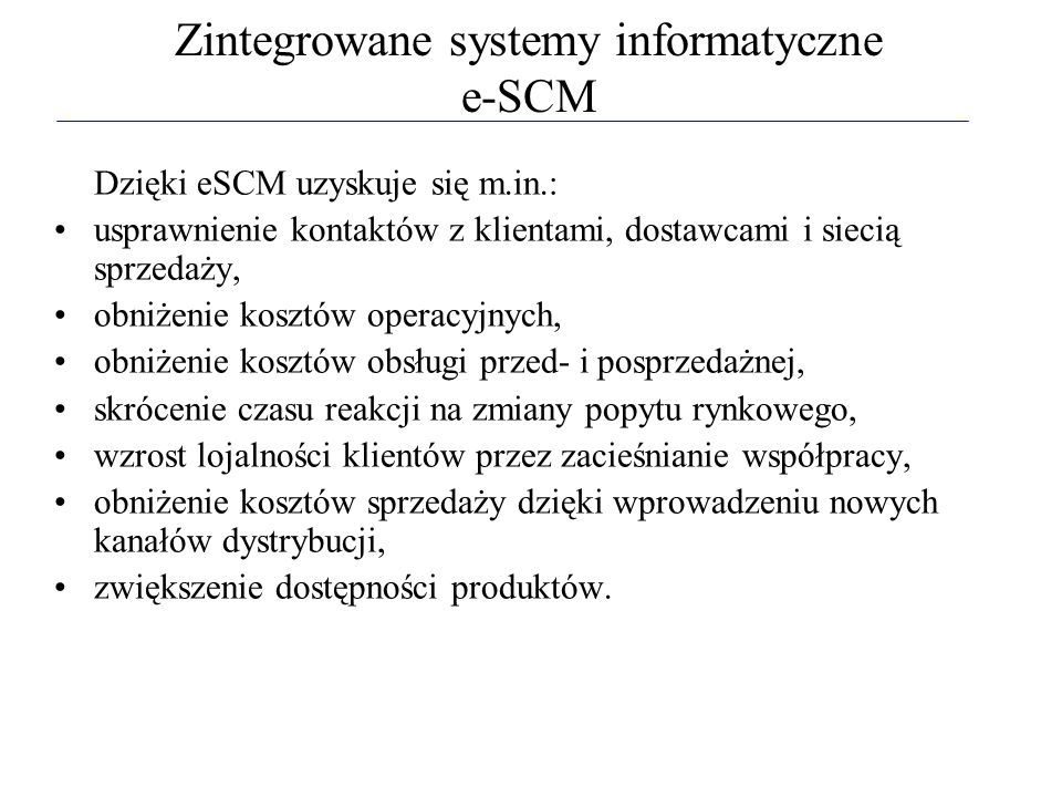 Zintegrowane systemy informatyczne e-SCM Dzięki eSCM uzyskuje się m.in.: usprawnienie kontaktów z klientami, dostawcami i siecią sprzedaży, obniżenie