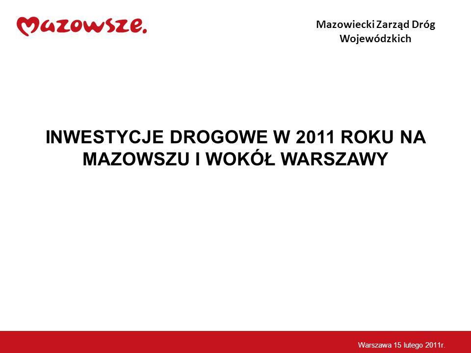 INWESTYCJE DROGOWE W 2011 ROKU NA MAZOWSZU I WOKÓŁ WARSZAWY Mazowiecki Zarząd Dróg Wojewódzkich Warszawa 15 lutego 2011r.