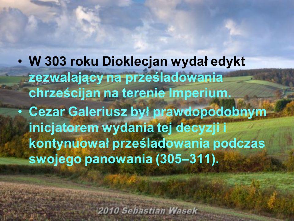 W 303 roku Dioklecjan wydał edykt zezwalający na prześladowania chrześcijan na terenie Imperium. Cezar Galeriusz był prawdopodobnym inicjatorem wydani