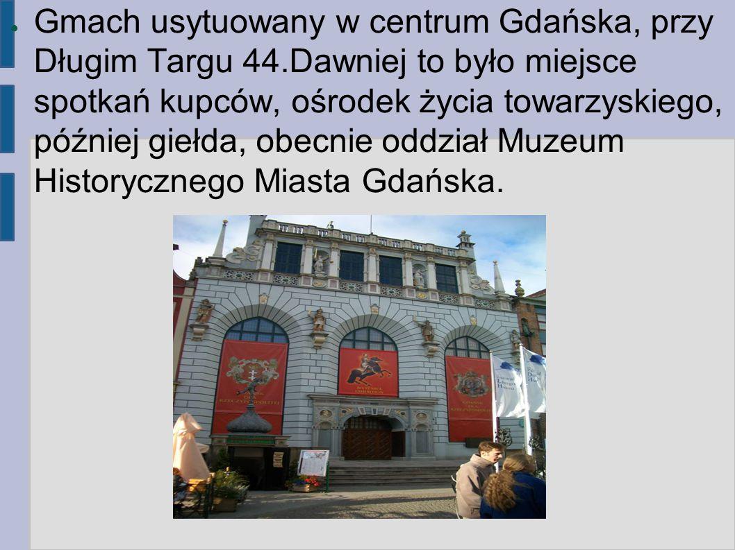 ● Gmach usytuowany w centrum Gdańska, przy Długim Targu 44.Dawniej to było miejsce spotkań kupców, ośrodek życia towarzyskiego, później giełda, obecni