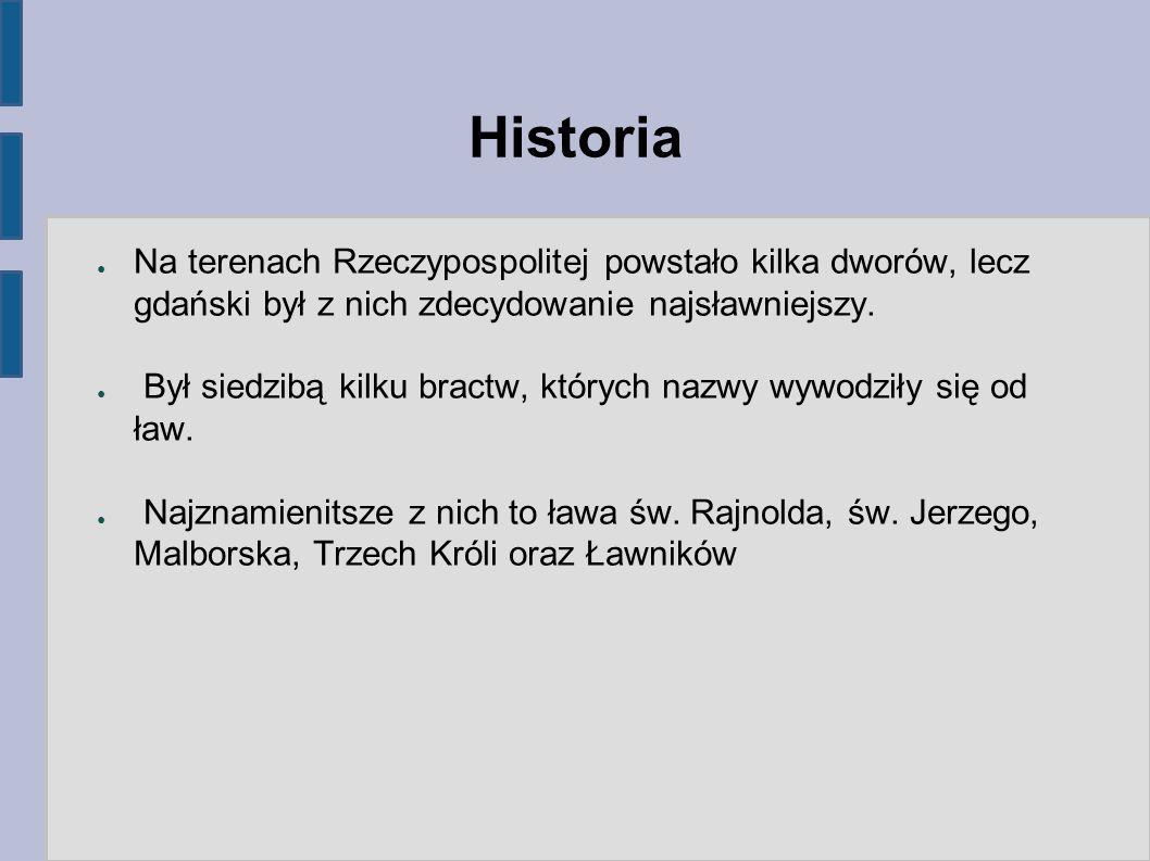Historia ● Na terenach Rzeczypospolitej powstało kilka dworów, lecz gdański był z nich zdecydowanie najsławniejszy. ● Był siedzibą kilku bractw, który