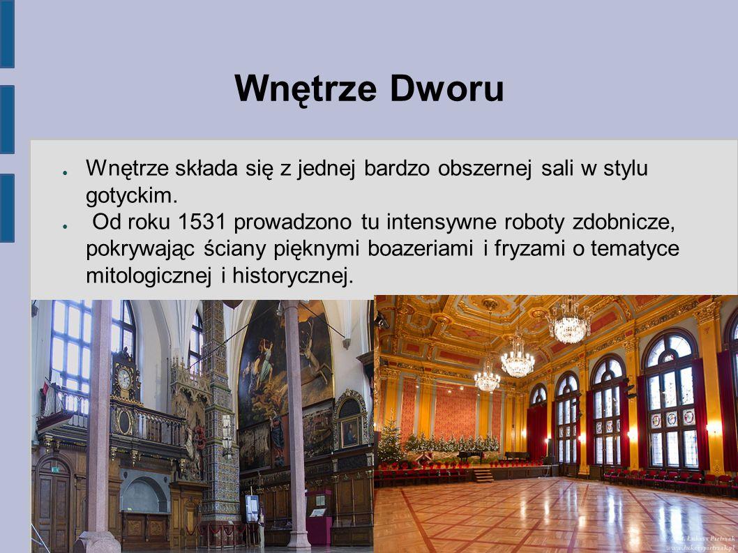 Wnętrze Dworu ● Wnętrze składa się z jednej bardzo obszernej sali w stylu gotyckim. ● Od roku 1531 prowadzono tu intensywne roboty zdobnicze, pokrywaj