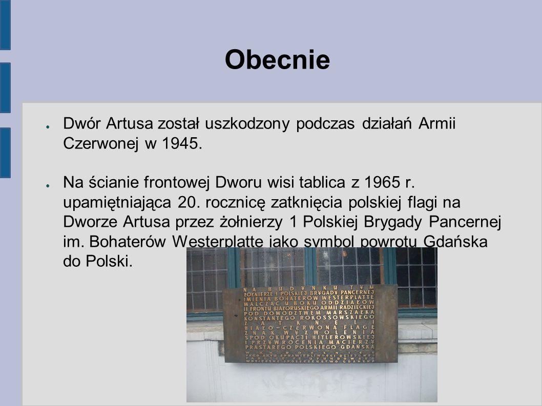 Obecnie ● Dwór Artusa został uszkodzony podczas działań Armii Czerwonej w 1945. ● Na ścianie frontowej Dworu wisi tablica z 1965 r. upamiętniająca 20.
