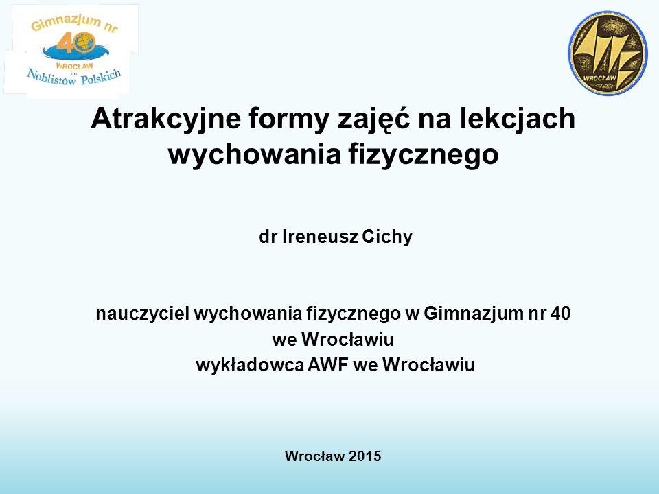 Atrakcyjne formy zajęć na lekcjach wychowania fizycznego dr Ireneusz Cichy nauczyciel wychowania fizycznego w Gimnazjum nr 40 we Wrocławiu wykładowca