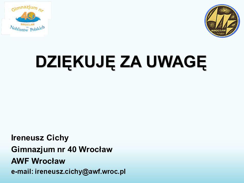 DZIĘKUJĘ ZA UWAGĘ Ireneusz Cichy Gimnazjum nr 40 Wrocław AWF Wrocław e-mail: ireneusz.cichy@awf.wroc.pl