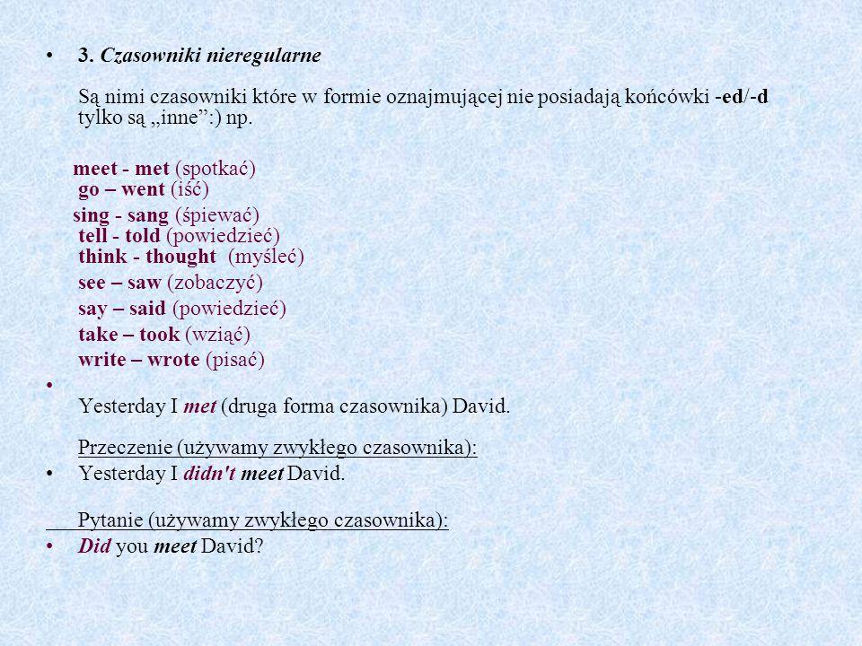 """3. Czasowniki nieregularne Są nimi czasowniki które w formie oznajmującej nie posiadają końcówki -ed/-d tylko są """"inne"""":) np. meet - met (spotkać) go"""