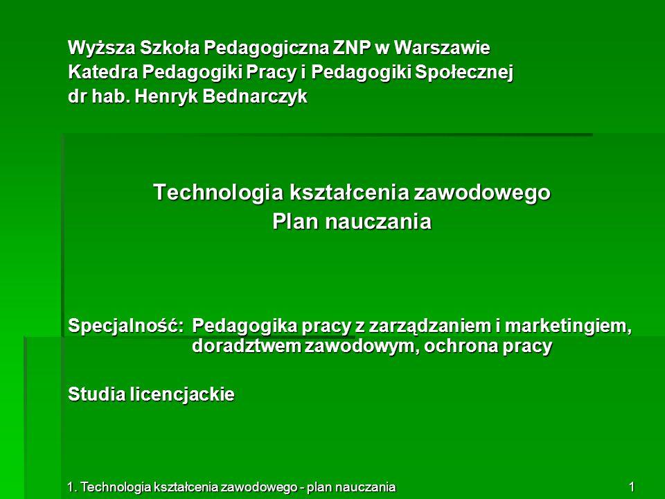 1. Technologia kształcenia zawodowego - plan nauczania1 Wyższa Szkoła Pedagogiczna ZNP w Warszawie Katedra Pedagogiki Pracy i Pedagogiki Społecznej dr