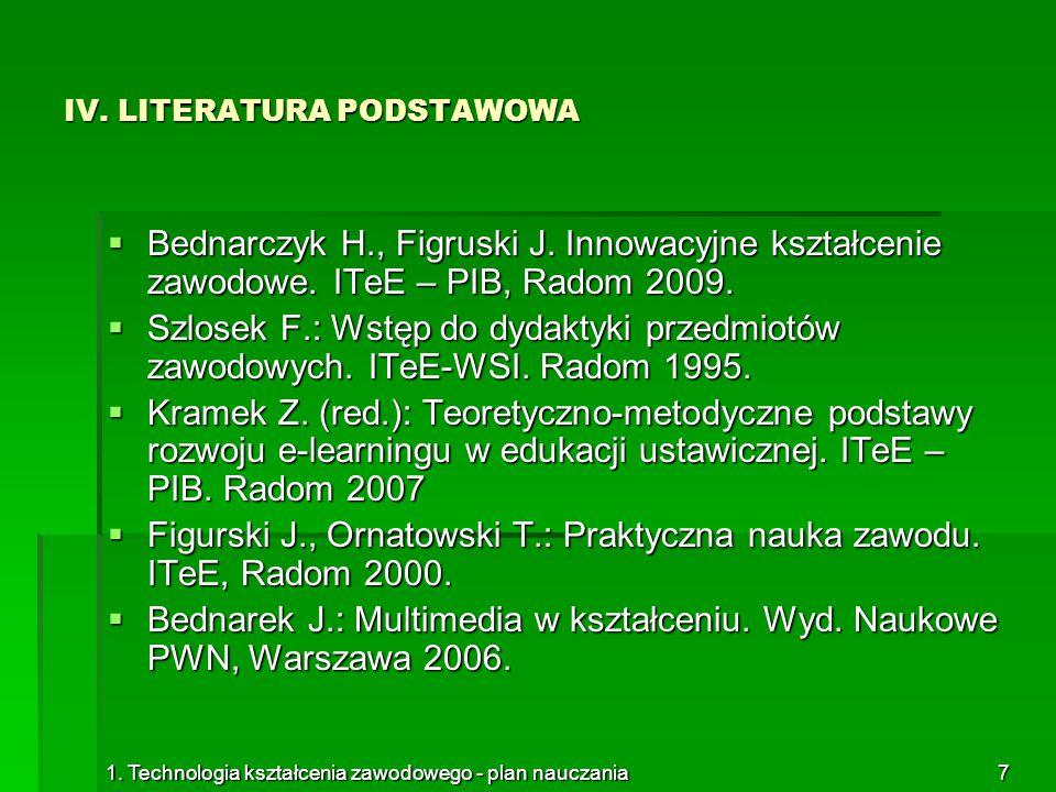 1. Technologia kształcenia zawodowego - plan nauczania7 IV. LITERATURA PODSTAWOWA  Bednarczyk H., Figruski J. Innowacyjne kształcenie zawodowe. ITeE