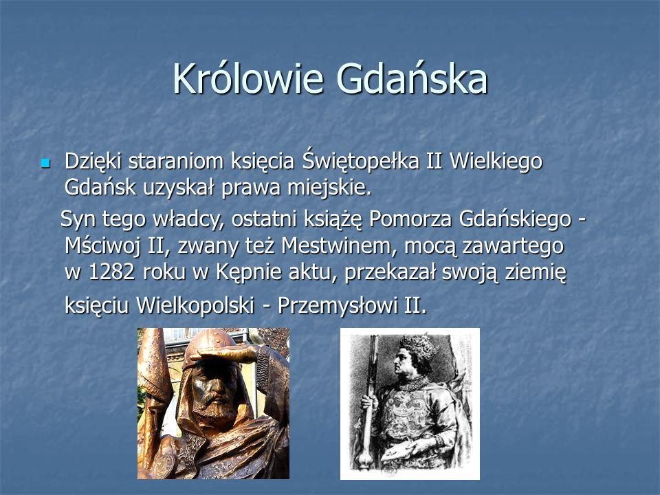 Królowie Gdańska Dzięki staraniom księcia Świętopełka II Wielkiego Gdańsk uzyskał prawa miejskie. Dzięki staraniom księcia Świętopełka II Wielkiego Gd