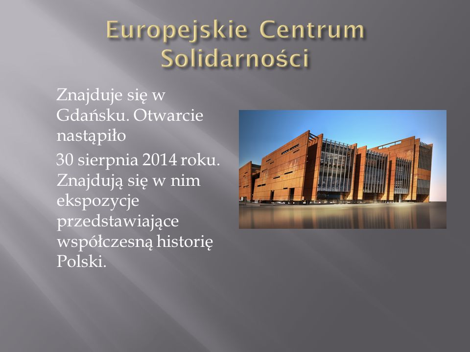 Znajduje się w Gdańsku. Otwarcie nastąpiło 30 sierpnia 2014 roku. Znajdują się w nim ekspozycje przedstawiające współczesną historię Polski.
