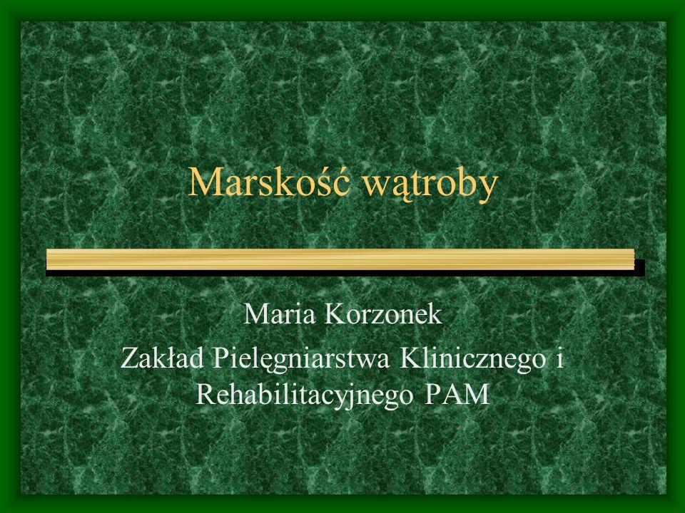 Marskość wątroby Maria Korzonek Zakład Pielęgniarstwa Klinicznego i Rehabilitacyjnego PAM