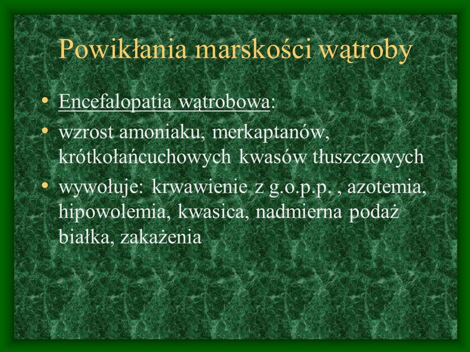 Powikłania marskości wątroby Encefalopatia wątrobowa: wzrost amoniaku, merkaptanów, krótkołańcuchowych kwasów tłuszczowych wywołuje: krwawienie z g.o.p.p., azotemia, hipowolemia, kwasica, nadmierna podaż białka, zakażenia