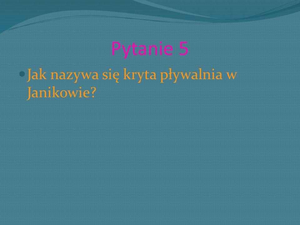 Pytanie 5 Jak nazywa się kryta pływalnia w Janikowie?