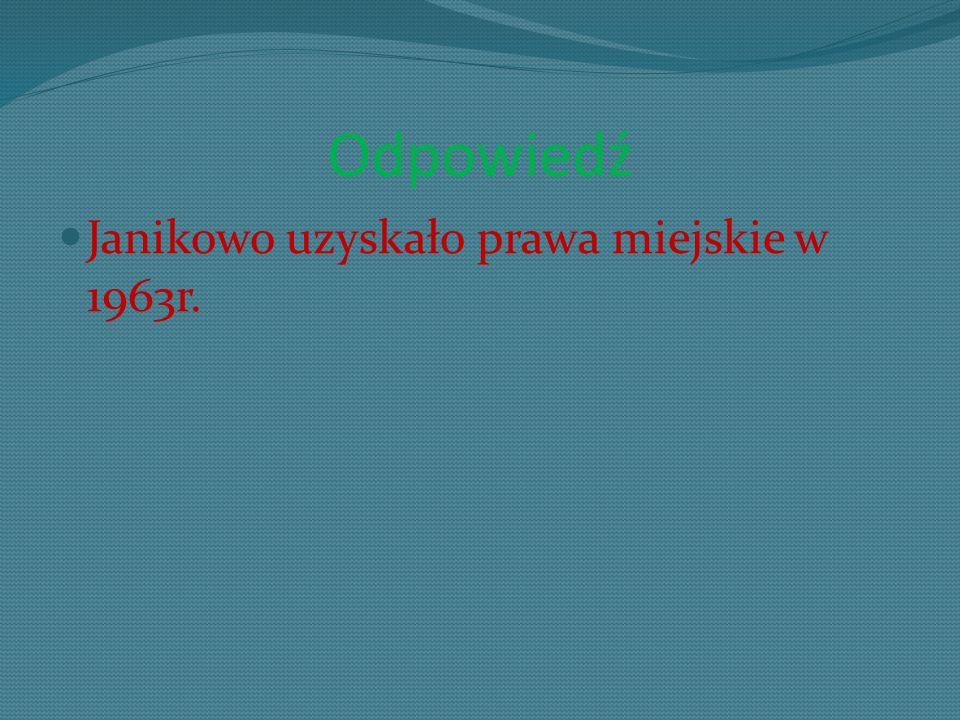 Odpowiedź Janikowo uzyskało prawa miejskie w 1963r.
