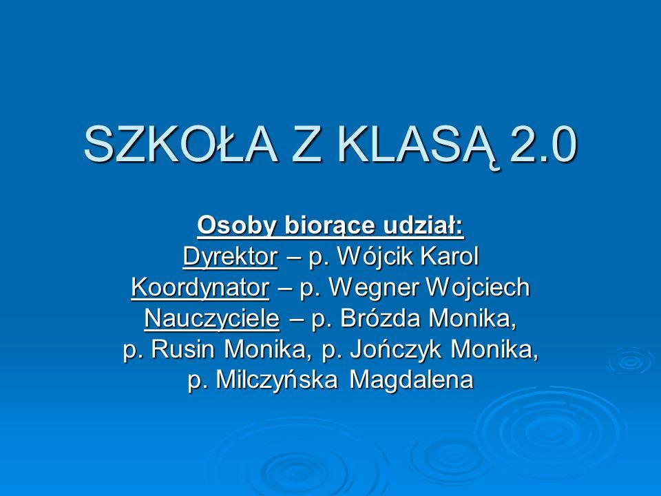 SZKOŁA Z KLASĄ 2.0 Osoby biorące udział: Dyrektor – p. Wójcik Karol Koordynator – p. Wegner Wojciech Nauczyciele – p. Brózda Monika, p. Rusin Monika,