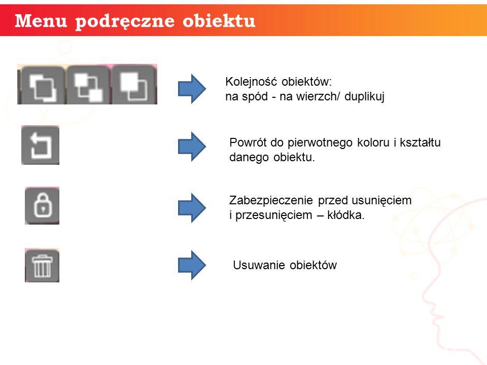 Menu podręczne obiektu informatyka + 11 Kolejność obiektów: na spód - na wierzch/ duplikuj Powrót do pierwotnego koloru i kształtu danego obiektu. Zab