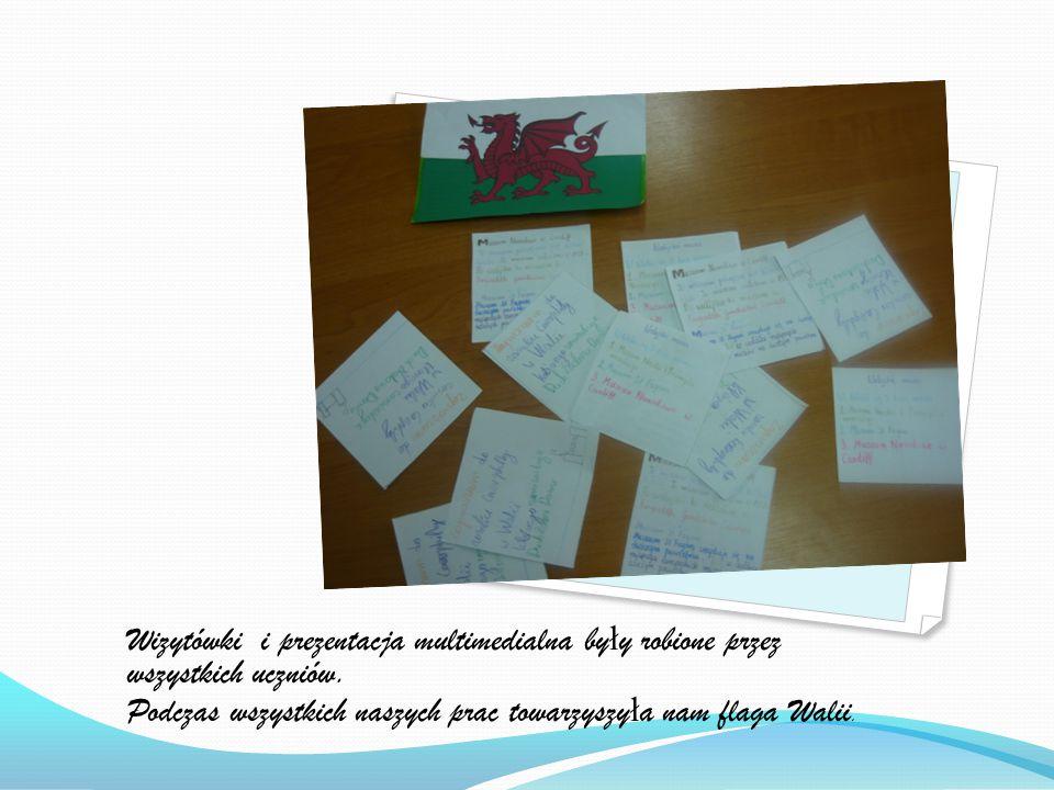 Wizytówki i prezentacja multimedialna by ł y robione przez wszystkich uczniów. Podczas wszystkich naszych prac towarzyszy ł a nam flaga Walii.