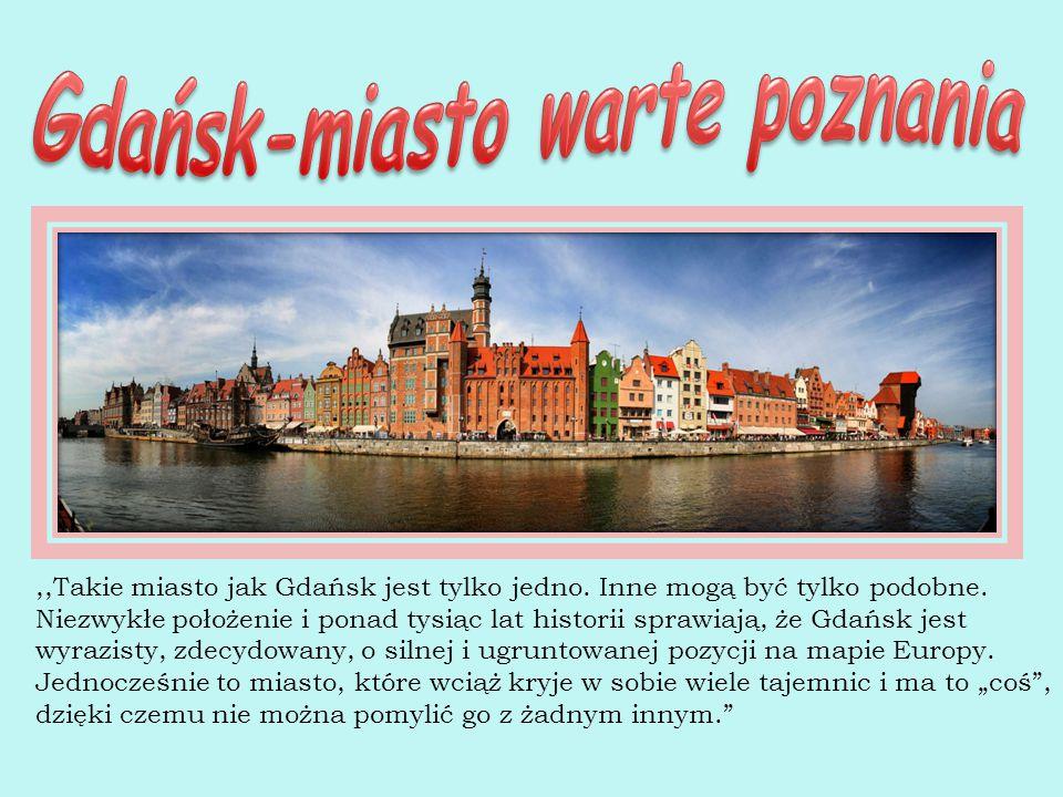,,Takie miasto jak Gdańsk jest tylko jedno. Inne mogą być tylko podobne. Niezwykłe położenie i ponad tysiąc lat historii sprawiają, że Gdańsk jest wyr