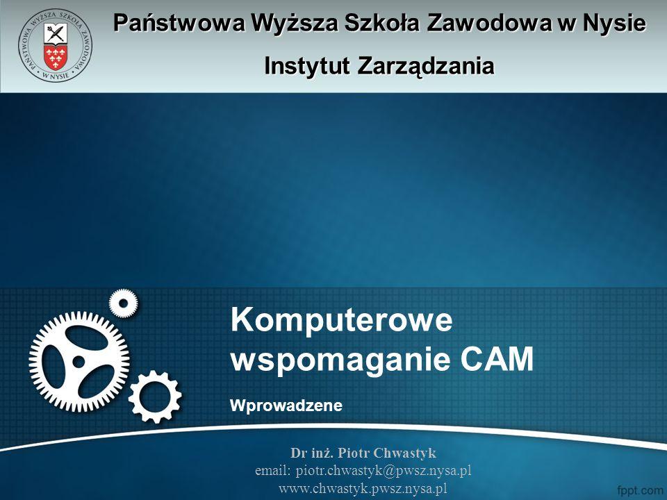 Komputerowe wspomaganie CAM Wprowadzene Państwowa Wyższa Szkoła Zawodowa w Nysie Instytut Zarządzania Dr inż. Piotr Chwastyk email: piotr.chwastyk@pws