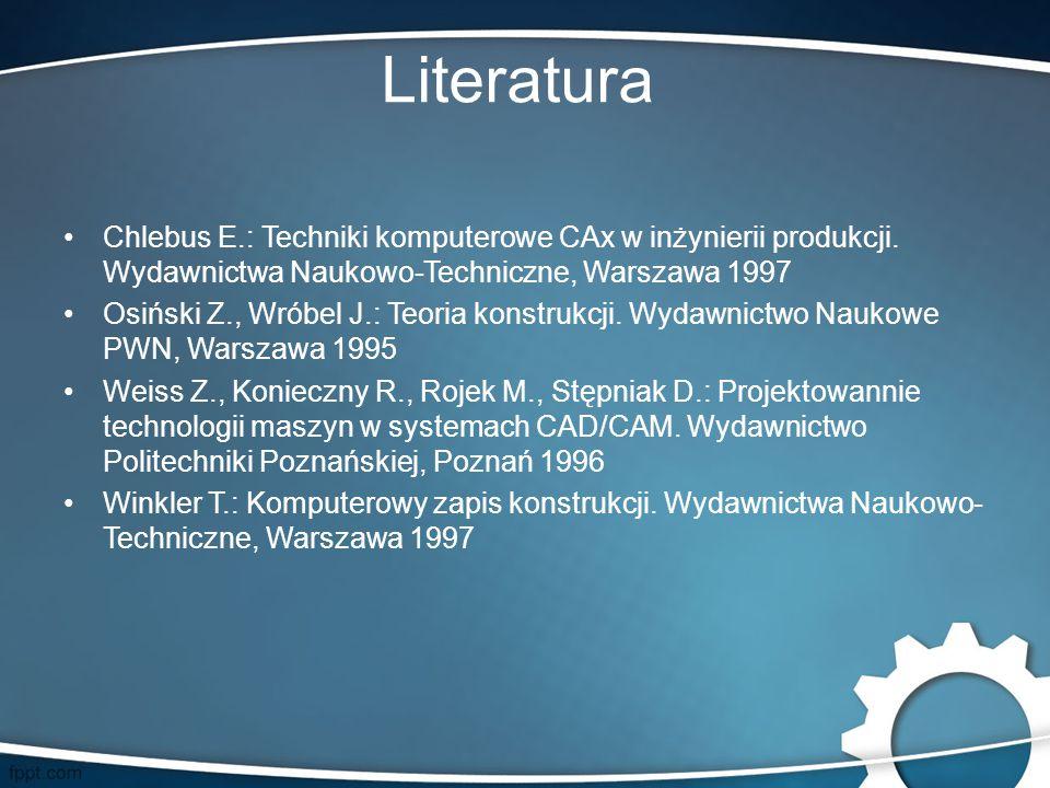 Literatura Chlebus E.: Techniki komputerowe CAx w inżynierii produkcji. Wydawnictwa Naukowo-Techniczne, Warszawa 1997 Osiński Z., Wróbel J.: Teoria ko