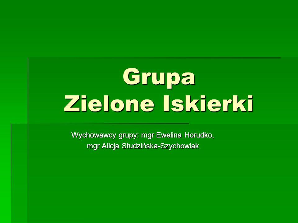 Grupa Zielone Iskierki Wychowawcy grupy: mgr Ewelina Horudko, mgr Alicja Studzińska-Szychowiak