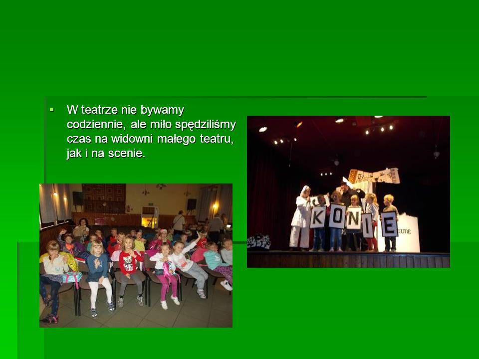  W teatrze nie bywamy codziennie, ale miło spędziliśmy czas na widowni małego teatru, jak i na scenie.