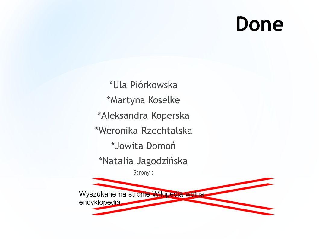 Done *Ula Piórkowska *Martyna Koselke *Aleksandra Koperska *Weronika Rzechtalska *Jowita Domoń *Natalia Jagodzińska Strony : Wyszukane na stronie Wikipedia wolna encyklopedia