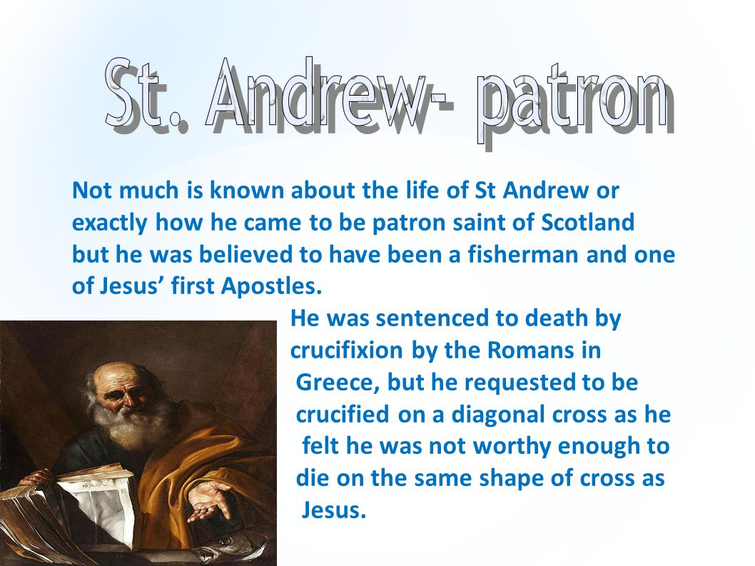 Not much is known about the life of St Andrew or exactly how he came to be patron saint of Scotland but he was believed to have been a fisherman and o