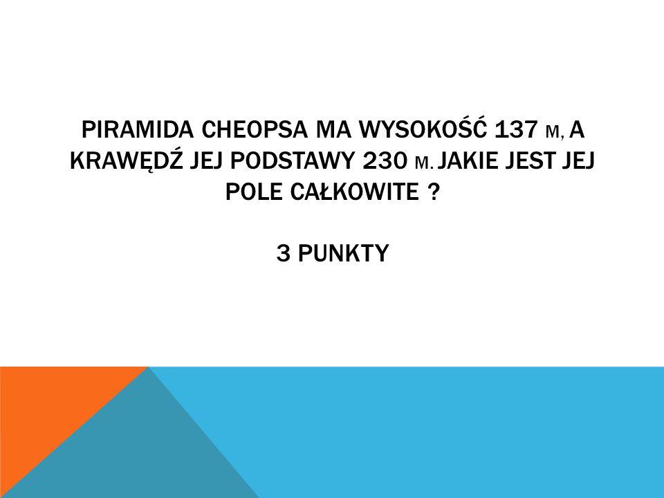 PIRAMIDA CHEOPSA MA WYSOKOŚĆ 137 M, A KRAWĘDŹ JEJ PODSTAWY 230 M.
