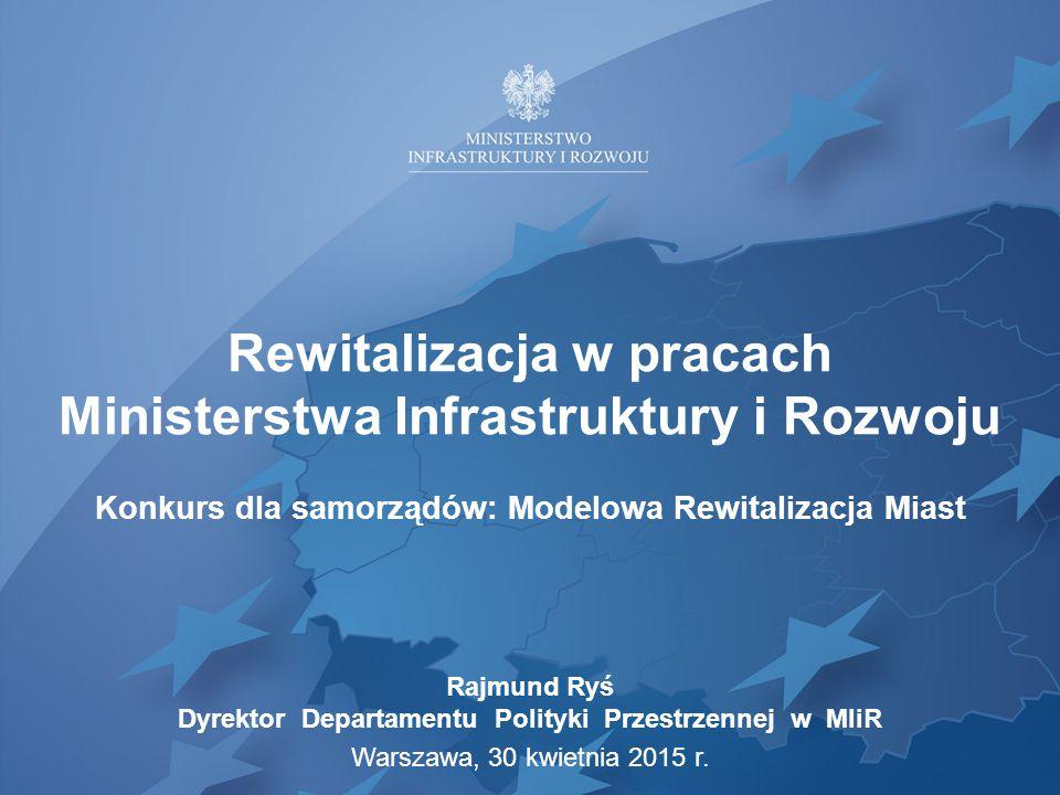 Rewitalizacja w pracach Ministerstwa Infrastruktury i Rozwoju Konkurs dla samorządów: Modelowa Rewitalizacja Miast Rajmund Ryś Dyrektor Departamentu P