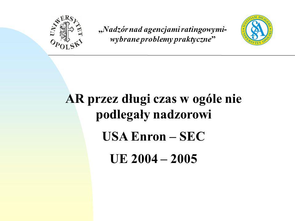 """""""Nadzór nad agencjami ratingowymi- wybrane problemy praktyczne AR przez długi czas w ogóle nie podlegały nadzorowi USA Enron – SEC UE 2004 – 2005"""