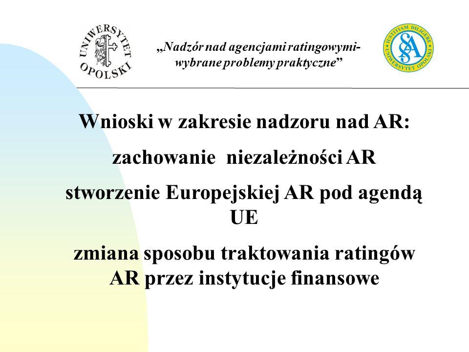 """""""Nadzór nad agencjami ratingowymi- wybrane problemy praktyczne Wnioski w zakresie nadzoru nad AR: zachowanie niezależności AR stworzenie Europejskiej AR pod agendą UE zmiana sposobu traktowania ratingów AR przez instytucje finansowe"""