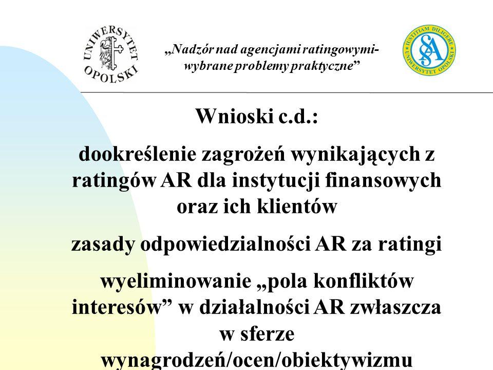"""""""Nadzór nad agencjami ratingowymi- wybrane problemy praktyczne Wnioski c.d.: dookreślenie zagrożeń wynikających z ratingów AR dla instytucji finansowych oraz ich klientów zasady odpowiedzialności AR za ratingi wyeliminowanie """"pola konfliktów interesów w działalności AR zwłaszcza w sferze wynagrodzeń/ocen/obiektywizmu"""