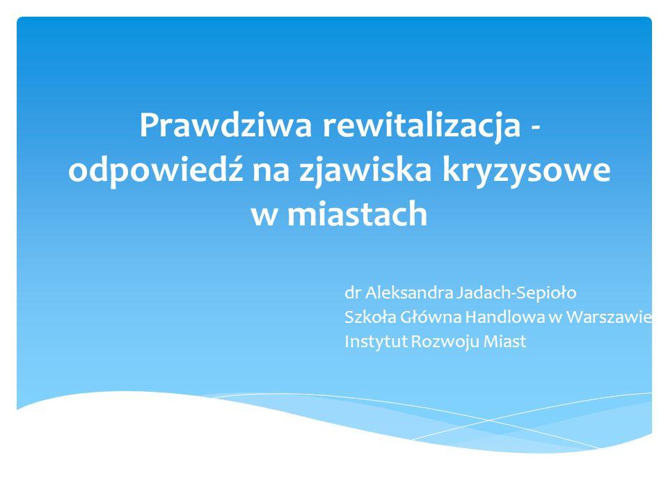 Prawdziwa rewitalizacja - odpowiedź na zjawiska kryzysowe w miastach dr Aleksandra Jadach-Sepioło Szkoła Główna Handlowa w Warszawie Instytut Rozwoju