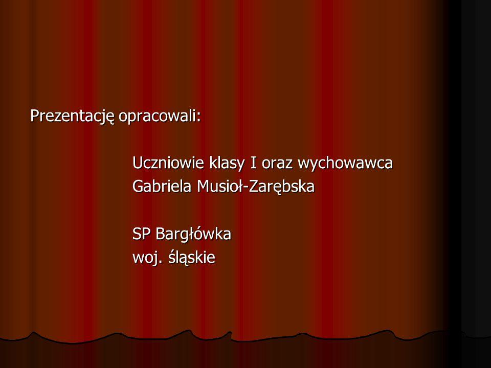 Prezentację opracowali: Uczniowie klasy I oraz wychowawca Uczniowie klasy I oraz wychowawca Gabriela Musioł-Zarębska Gabriela Musioł-Zarębska SP Bargłówka SP Bargłówka woj.