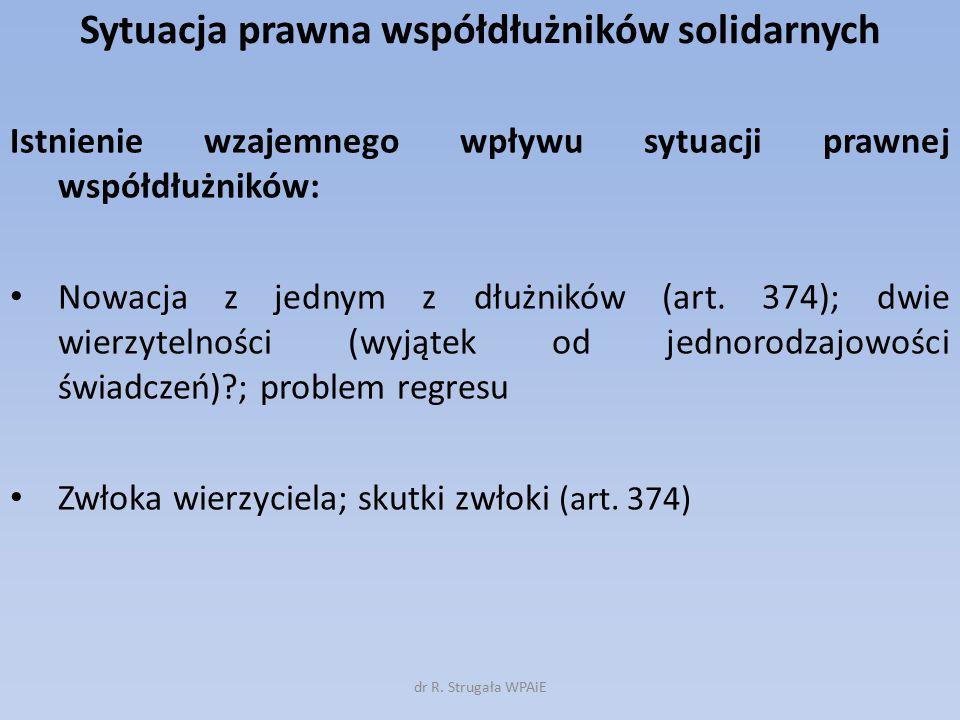 Sytuacja prawna współdłużników solidarnych Istnienie wzajemnego wpływu sytuacji prawnej współdłużników: Nowacja z jednym z dłużników (art. 374); dwie