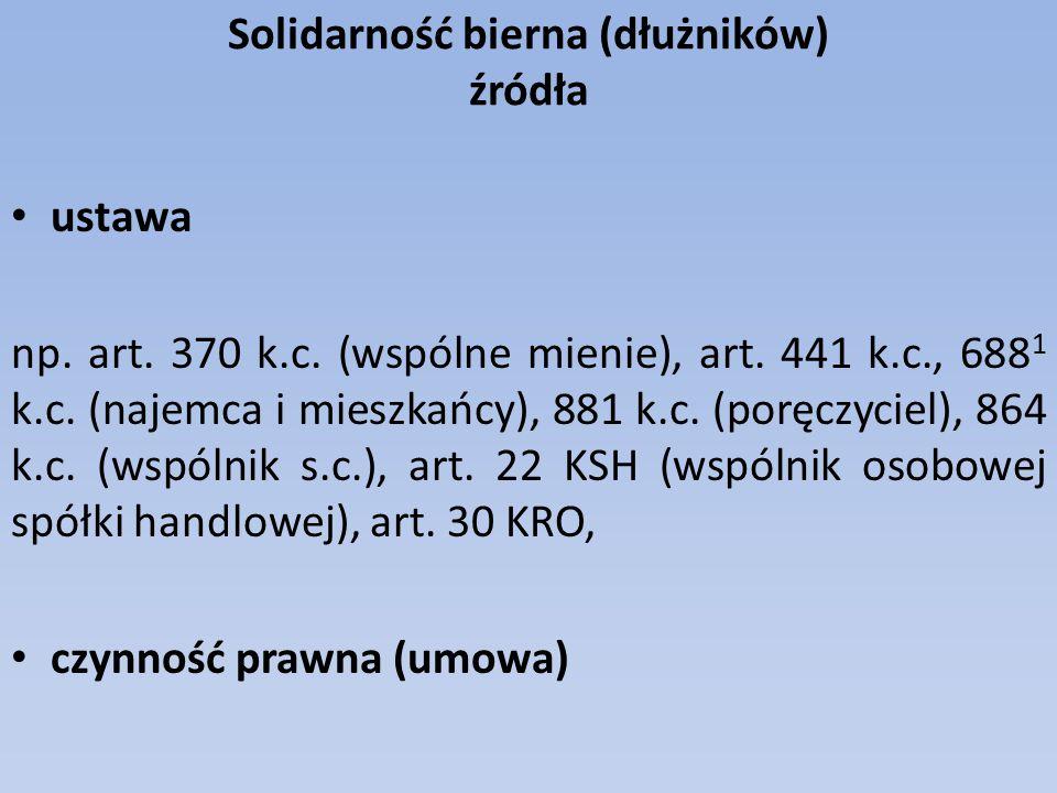 Solidarność bierna (dłużników) źródła ustawa np. art. 370 k.c. (wspólne mienie), art. 441 k.c., 688 1 k.c. (najemca i mieszkańcy), 881 k.c. (poręczyci