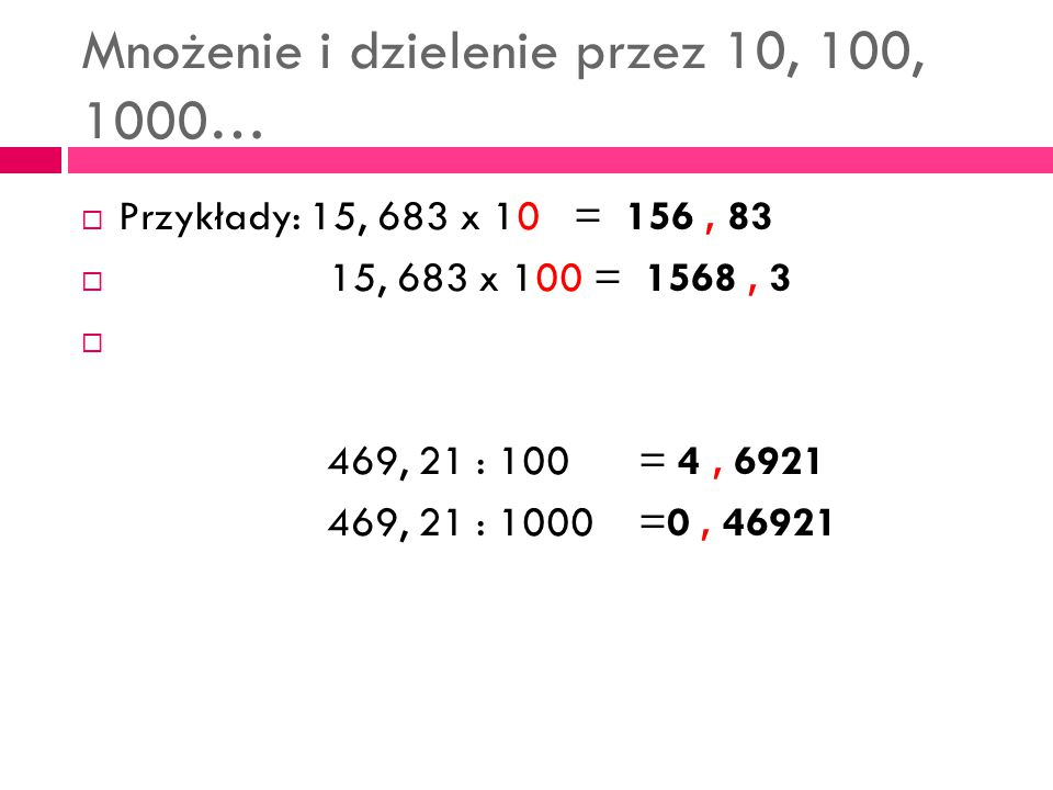 Mnożenie i dzielenie przez 10, 100, 1000…  Przykłady: 15, 683 x 10 = 156, 83  15, 683 x 100 = 1568, 3  469, 21 : 100 = 4, 6921 469, 21 : 1000 =0, 4