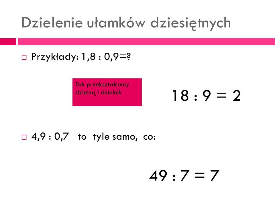 Dzielenie ułamków dziesiętnych  Przykłady: 1,8 : 0,9=?  4,9 : 0,7 to tyle samo, co: 18 : 9 = 2 49 : 7 = 7 Tak przekształcamy dzielną i dzielnik