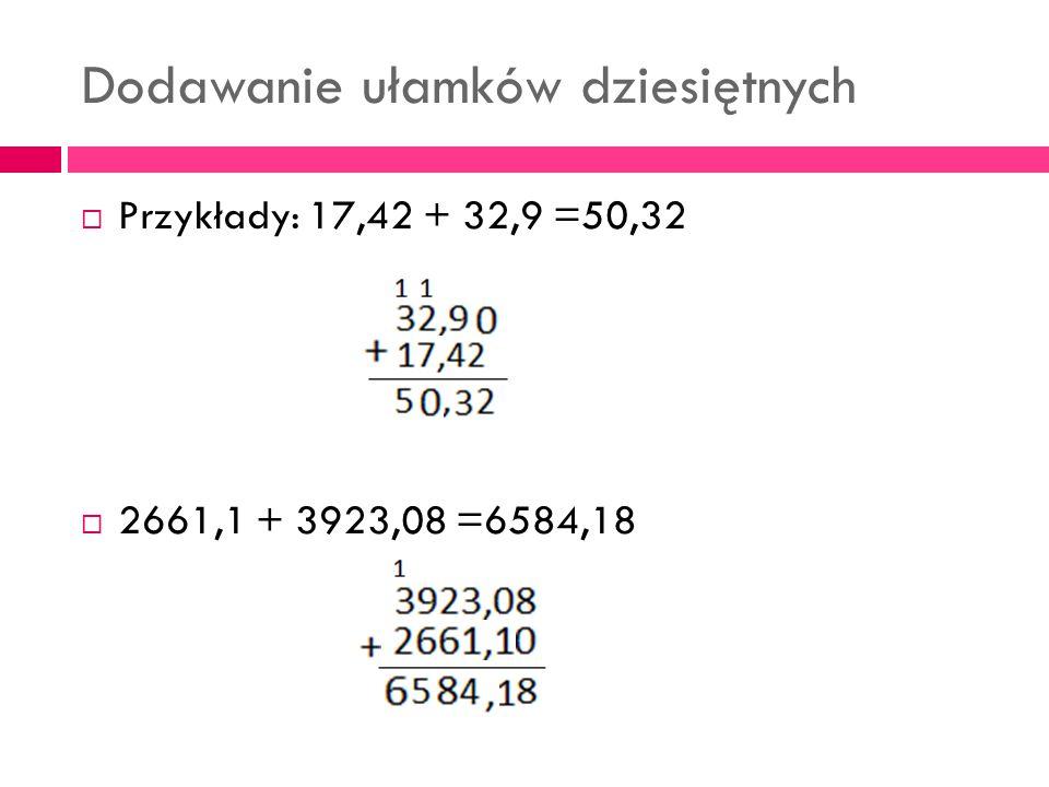 Dodawanie ułamków dziesiętnych  Przykłady: 17,42 + 32,9 =50,32  2661,1 + 3923,08 =6584,18