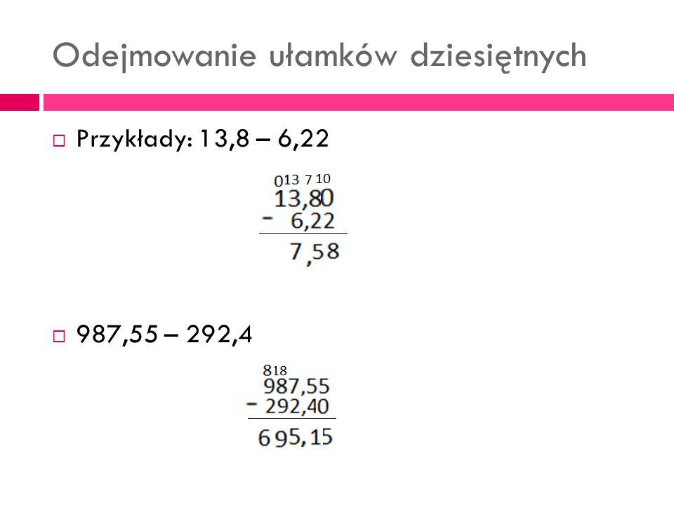 Odejmowanie ułamków dziesiętnych  Przykłady: 13,8 – 6,22  987,55 – 292,4
