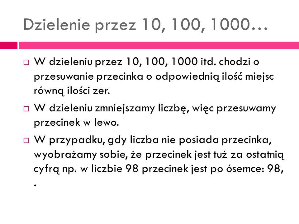 Dzielenie przez 10, 100, 1000…  W dzieleniu przez 10, 100, 1000 itd. chodzi o przesuwanie przecinka o odpowiednią ilość miejsc równą ilości zer.  W
