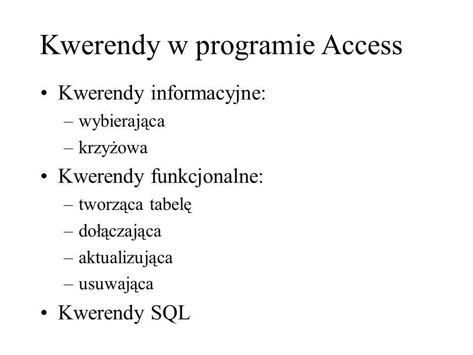 Kwerendy w programie Access Kwerendy informacyjne: –wybierająca –krzyżowa Kwerendy funkcjonalne: –tworząca tabelę –dołączająca –aktualizująca –usuwająca Kwerendy SQL