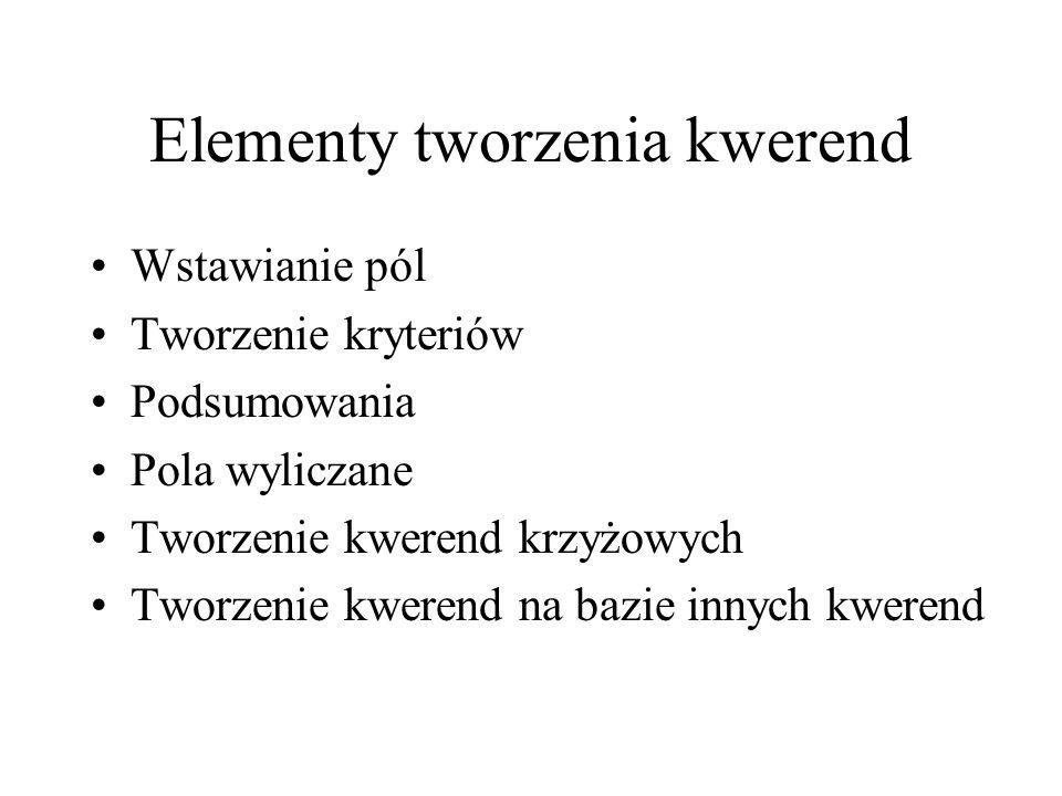 Elementy tworzenia kwerend Wstawianie pól Tworzenie kryteriów Podsumowania Pola wyliczane Tworzenie kwerend krzyżowych Tworzenie kwerend na bazie innych kwerend