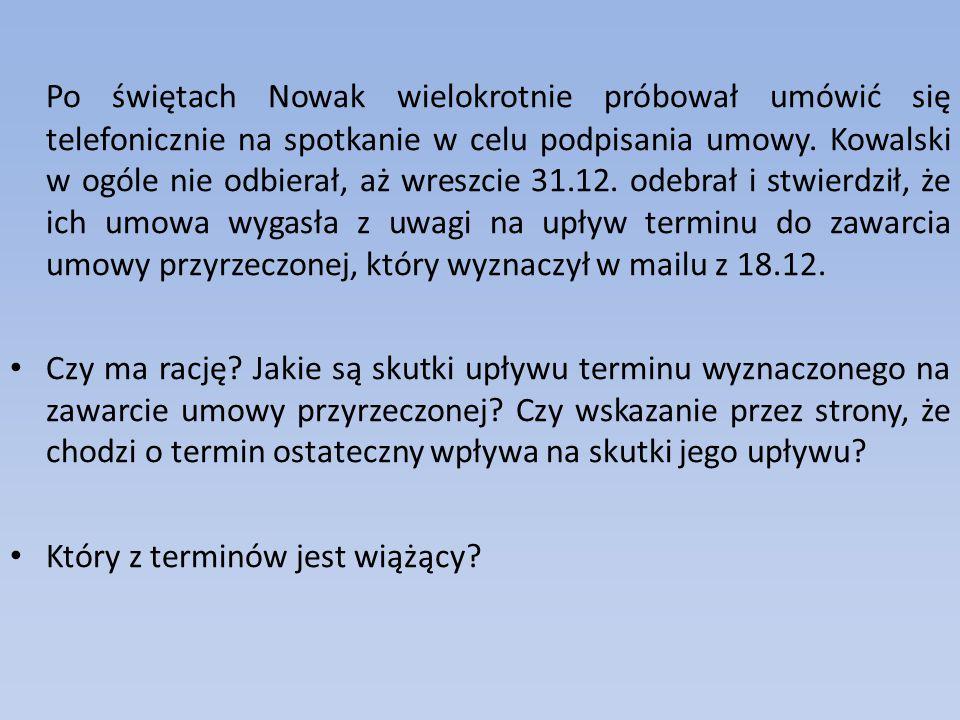 Po świętach Nowak wielokrotnie próbował umówić się telefonicznie na spotkanie w celu podpisania umowy. Kowalski w ogóle nie odbierał, aż wreszcie 31.1