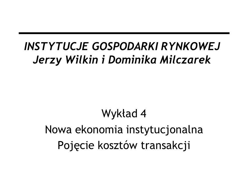 INSTYTUCJE GOSPODARKI RYNKOWEJ Jerzy Wilkin i Dominika Milczarek Wykład 4 Nowa ekonomia instytucjonalna Pojęcie kosztów transakcji