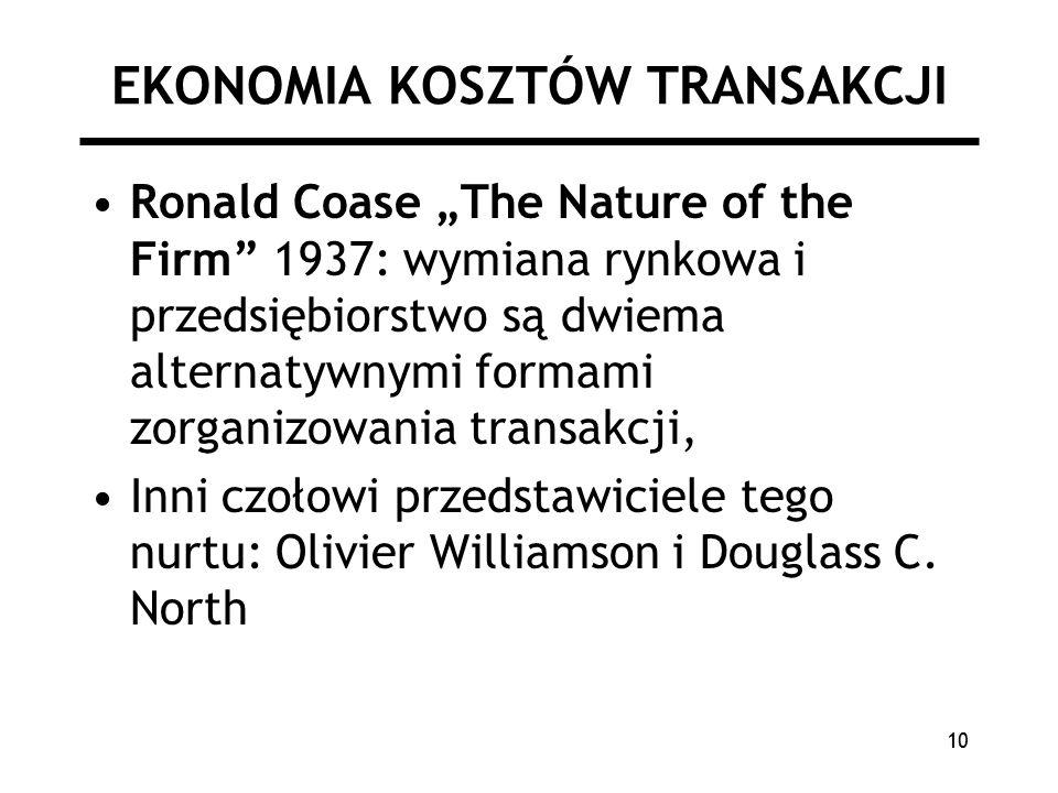 """10 EKONOMIA KOSZTÓW TRANSAKCJI Ronald Coase """"The Nature of the Firm 1937: wymiana rynkowa i przedsiębiorstwo są dwiema alternatywnymi formami zorganizowania transakcji, Inni czołowi przedstawiciele tego nurtu: Olivier Williamson i Douglass C."""
